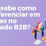 Você sabe como se diferenciar em vendas no mercado b2b?